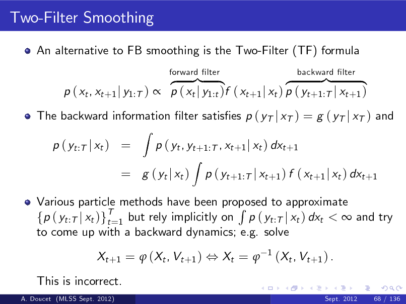 Slide: Two-Filter Smoothing An alternative to FB smoothing is the Two-Filter (TF) formula z }| { z }| { p ( xt , xt +1 j y1:T )  p ( xt j y1:t )f ( xt +1 j xt ) p ( yt +1:T j xt +1 ) Z forward lter backward lter  The backward information lter satises p ( yT j xT ) = g ( yT j xT ) and p ( yt :T j xt ) = p ( yt , yt +1:T , xt +1 j xt ) dxt +1 Z  = g ( yt j xt )  p ( yt +1:T j xt +1 ) f ( xt +1 j xt ) dxt +1  Various particle methods have been proposed to approximate R fp ( yt :T j xt )gT=1 but rely implicitly on p ( yt :T j xt ) dxt <  and try t to come up with a backward dynamics; e.g. solve Xt + 1 =  ( Xt , Vt + 1 ) , Xt =  This is incorrect. A. Doucet (MLSS Sept. 2012) Sept. 2012 68 / 136  1  ( Xt , Vt + 1 ) .