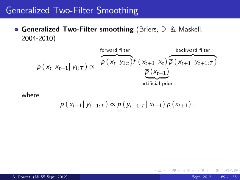 Slide: Generalized Two-Filter Smoothing Generalized Two-Filter smoothing (Briers, D. & Maskell, 2004-2010) z }| { }| { z p ( xt j y1:t )f ( xt +1 j xt ) p ( xt +1 j yt +1:T ) p ( xt , xt +1 j y1:T )  p (xt +1 ) | {z } articial prior forward lter backward lter  where  p ( xt +1 j yt +1:T )  p ( yt +1:T j xt +1 ) p (xt +1 ) .  A. Doucet (MLSS Sept. 2012)  Sept. 2012  69 / 136