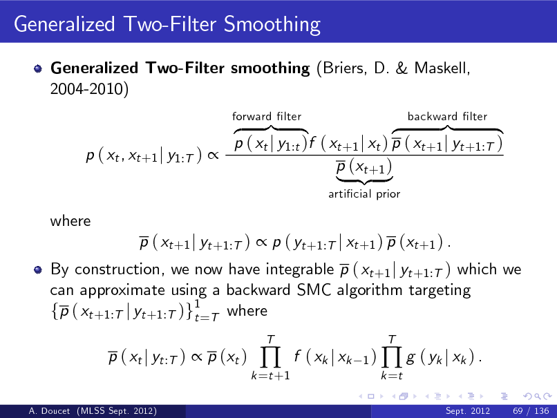 Slide: Generalized Two-Filter Smoothing Generalized Two-Filter smoothing (Briers, D. & Maskell, 2004-2010) z }| { }| { z p ( xt j y1:t )f ( xt +1 j xt ) p ( xt +1 j yt +1:T ) p ( xt , xt +1 j y1:T )  p (xt +1 ) | {z } articial prior forward lter backward lter  where  By construction, we now have integrable p ( xt +1 j yt +1:T ) which we can approximate using a backward SMC algorithm targeting fp ( xt +1:T j yt +1:T )g1=T where t p ( xt j yt :T )  p (xt ) A. Doucet (MLSS Sept. 2012)  p ( xt +1 j yt +1:T )  p ( yt +1:T j xt +1 ) p (xt +1 ) .  k =t +1    T  f ( xk j xk  1 )  g ( yk j xk ) . k =t Sept. 2012 69 / 136  T
