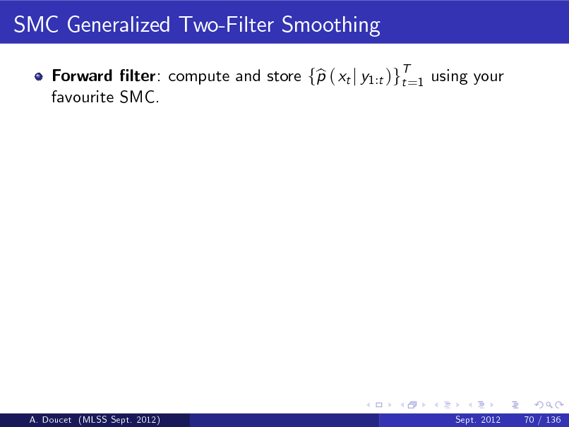 Slide: SMC Generalized Two-Filter Smoothing Forward lter: compute and store fp ( xt j y1:t )gT=1 using your b t favourite SMC.  A. Doucet (MLSS Sept. 2012)  Sept. 2012  70 / 136