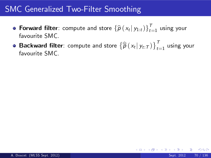 Slide: SMC Generalized Two-Filter Smoothing Forward lter: compute and store fp ( xt j y1:t )gT=1 using your b t favourite SMC. T b Backward lter: compute and store p ( xt j yt :T ) t =1 using your favourite SMC.  A. Doucet (MLSS Sept. 2012)  Sept. 2012  70 / 136