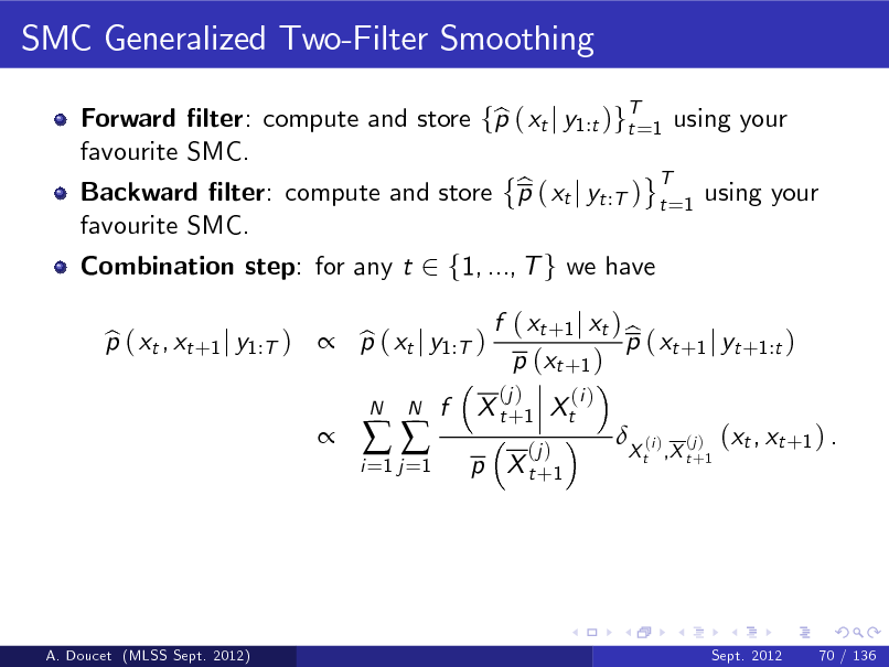 Slide: SMC Generalized Two-Filter Smoothing Forward lter: compute and store fp ( xt j y1:t )gT=1 using your b t favourite SMC. T b Backward lter: compute and store p ( xt j yt :T ) t =1 using your favourite SMC. Combination step: for any t 2 f1, ..., T g we have p ( xt , xt +1 j y1:T )  p ( xt j y1:T ) b b  i =1 j =1    N  N  f  X t + 1 Xt (j )  f ( xt +1 j xt ) b p ( xt +1 j yt +1:t ) p (xt +1 ) (j ) (i )    p X t +1  X t ,X t +1  (i )  (j )  (xt , xt +1 ) .  A. Doucet (MLSS Sept. 2012)  Sept. 2012  70 / 136