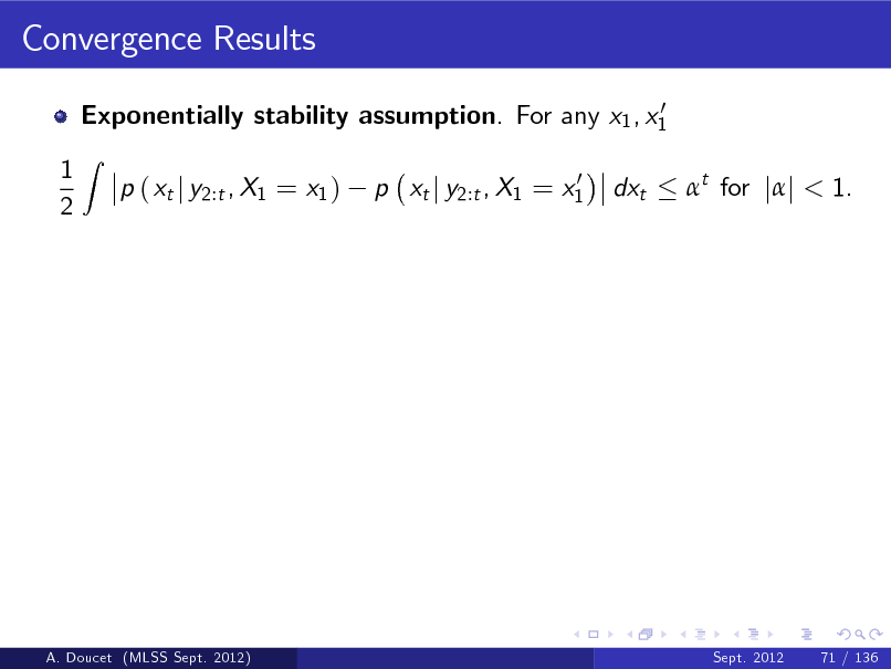 Slide: Convergence Results 0 Exponentially stability assumption. For any x1 , x1  1 2  Z  p ( xt j y2:t , X1 = x1 )  0 p xt j y2:t , X1 = x1  dxt  t for jj < 1.  A. Doucet (MLSS Sept. 2012)  Sept. 2012  71 / 136