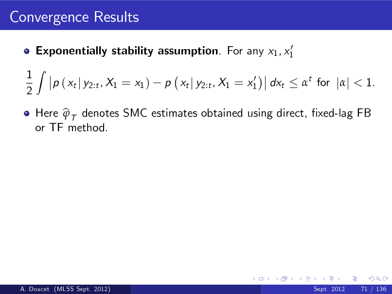 Slide: Convergence Results 0 Exponentially stability assumption. For any x1 , x1  1 2  Z  p ( xt j y2:t , X1 = x1 )  0 p xt j y2:t , X1 = x1  dxt  t for jj < 1.  Here b T denotes SMC estimates obtained using direct, xed-lag FB  or TF method.  A. Doucet (MLSS Sept. 2012)  Sept. 2012  71 / 136