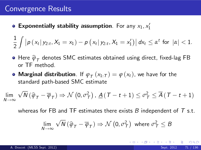 Slide: Convergence Results 0 Exponentially stability assumption. For any x1 , x1  1 2  Z  p ( xt j y2:t , X1 = x1 )  0 p xt j y2:t , X1 = x1  dxt  t for jj < 1.  N !  Marginal distribution. If T (x1:T ) =  (xt ), we have for the standard path-based SMC estimate p lim N ( b T T ) ) N 0, 2 , A (T t + 1) 2  A (T t + 1) T T N !  Here b T denotes SMC estimates obtained using direct, xed-lag FB  or TF method.  whereas for FB and TF estimates there exists B independent of T s.t. p lim N ( b T T ) ) N 0, 2 where 2  B T T Sept. 2012 71 / 136  A. Doucet (MLSS Sept. 2012)