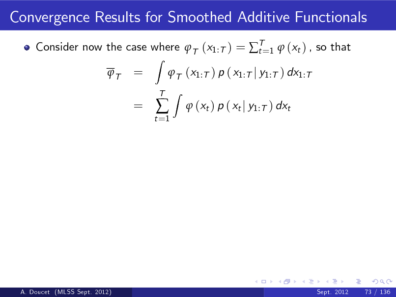 Slide: Convergence Results for Smoothed Additive Functionals Consider now the case where T (x1:T ) = T=1  (xt ) , so that t T Z  = =  T (x1:T ) p ( x1:T j y1:T ) dx1:T Z  t =1    T   (xt ) p ( xt j y1:T ) dxt  A. Doucet (MLSS Sept. 2012)  Sept. 2012  73 / 136