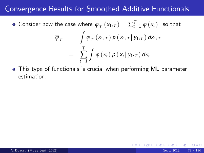 Slide: Convergence Results for Smoothed Additive Functionals Consider now the case where T (x1:T ) = T=1  (xt ) , so that t T Z  = =  T (x1:T ) p ( x1:T j y1:T ) dx1:T Z  t =1    T   (xt ) p ( xt j y1:T ) dxt  This type of functionals is crucial when performing ML parameter estimation.  A. Doucet (MLSS Sept. 2012)  Sept. 2012  73 / 136