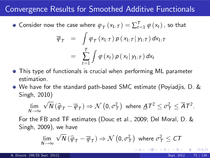 Slide: Convergence Results for Smoothed Additive Functionals Consider now the case where T (x1:T ) = T=1  (xt ) , so that t T Z  = =  T (x1:T ) p ( x1:T j y1:T ) dx1:T Z  t =1    T   (xt ) p ( xt j y1:T ) dxt  A. Doucet (MLSS Sept. 2012)  For the FB and TF estimates (Douc et al., 2009; Del Moral, D. & Singh, 2009), we have p lim N ( b T T ) ) N 0, 2 where 2  CT T T N ! Sept. 2012  This type of functionals is crucial when performing ML parameter estimation. We have for the standard path-based SMC estimate (Poyiadjis, D. & Singh, 2010) p lim N ( b T T ) ) N 0, 2 where AT 2 2  AT 2 . T T N !  73 / 136