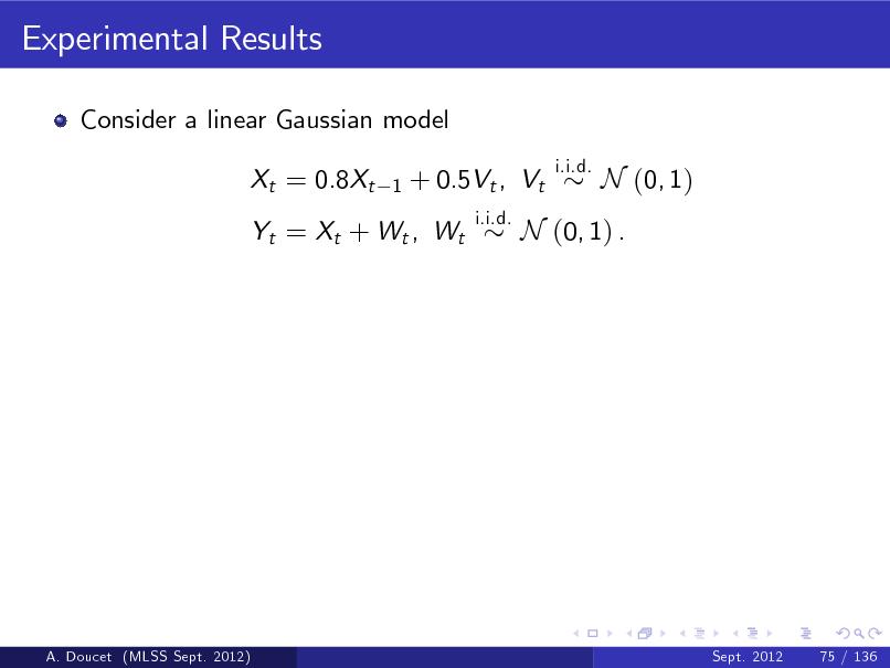 Slide: Experimental Results Consider a linear Gaussian model Xt = 0.8Xt 1  + 0.5Vt , Vt i.i.d.  i.i.d.  N (0, 1)  Yt = Xt + Wt , Wt  N (0, 1) .  A. Doucet (MLSS Sept. 2012)  Sept. 2012  75 / 136