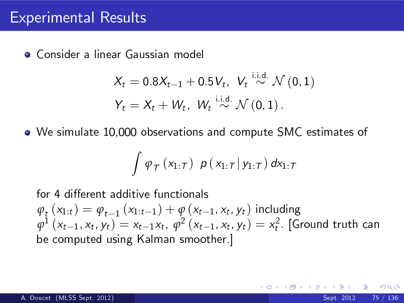 Slide: Experimental Results Consider a linear Gaussian model Xt = 0.8Xt 1  + 0.5Vt , Vt i.i.d.  i.i.d.  N (0, 1)  Yt = Xt + Wt , Wt  N (0, 1) .  We simulate 10,000 observations and compute SMC estimates of Z  T (x1:T ) p ( x1:T j y1:T ) dx1:T  for 4 dierent additive functionals t (x1:t ) = t 1 (x1:t 1 ) +  (xt 1 , xt , yt ) including 1 (xt 1 , xt , yt ) = xt 1 xt , 2 (xt 1 , xt , yt ) = xt2 . [Ground truth can be computed using Kalman smoother.]  A. Doucet (MLSS Sept. 2012)  Sept. 2012  75 / 136