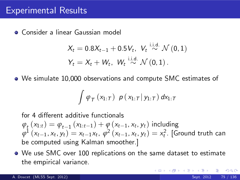 Slide: Experimental Results Consider a linear Gaussian model Xt = 0.8Xt 1  + 0.5Vt , Vt i.i.d.  i.i.d.  N (0, 1)  Yt = Xt + Wt , Wt  N (0, 1) .  We simulate 10,000 observations and compute SMC estimates of Z  T (x1:T ) p ( x1:T j y1:T ) dx1:T  for 4 dierent additive functionals t (x1:t ) = t 1 (x1:t 1 ) +  (xt 1 , xt , yt ) including 1 (xt 1 , xt , yt ) = xt 1 xt , 2 (xt 1 , xt , yt ) = xt2 . [Ground truth can be computed using Kalman smoother.] We use SMC over 100 replications on the same dataset to estimate the empirical variance. A. Doucet (MLSS Sept. 2012) Sept. 2012 75 / 136