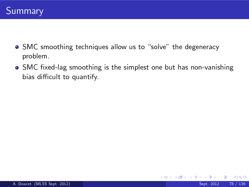 Slide: Summary  SMC smoothing techniques allow us to solve the degeneracy problem. SMC xed-lag smoothing is the simplest one but has non-vanishing bias di cult to quantify.  A. Doucet (MLSS Sept. 2012)  Sept. 2012  78 / 136