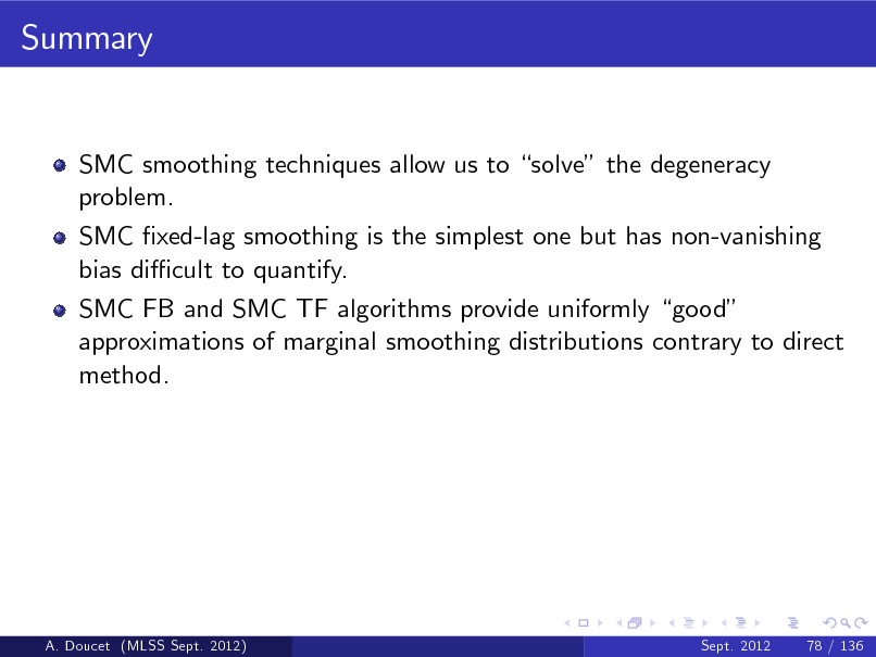 Slide: Summary  SMC smoothing techniques allow us to solve the degeneracy problem. SMC xed-lag smoothing is the simplest one but has non-vanishing bias di cult to quantify. SMC FB and SMC TF algorithms provide uniformly good approximations of marginal smoothing distributions contrary to direct method.  A. Doucet (MLSS Sept. 2012)  Sept. 2012  78 / 136