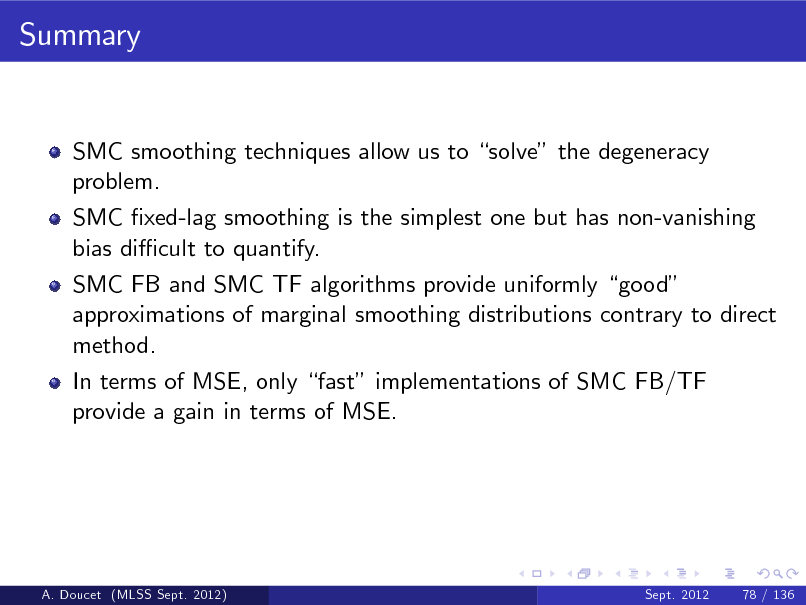 Slide: Summary  SMC smoothing techniques allow us to solve the degeneracy problem. SMC xed-lag smoothing is the simplest one but has non-vanishing bias di cult to quantify. SMC FB and SMC TF algorithms provide uniformly good approximations of marginal smoothing distributions contrary to direct method. In terms of MSE, only fast implementations of SMC FB/TF provide a gain in terms of MSE.  A. Doucet (MLSS Sept. 2012)  Sept. 2012  78 / 136