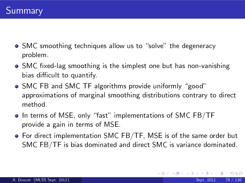 Slide: Summary  SMC smoothing techniques allow us to solve the degeneracy problem. SMC xed-lag smoothing is the simplest one but has non-vanishing bias di cult to quantify. SMC FB and SMC TF algorithms provide uniformly good approximations of marginal smoothing distributions contrary to direct method. In terms of MSE, only fast implementations of SMC FB/TF provide a gain in terms of MSE. For direct implementation SMC FB/TF, MSE is of the same order but SMC FB/TF is bias dominated and direct SMC is variance dominated.  A. Doucet (MLSS Sept. 2012)  Sept. 2012  78 / 136