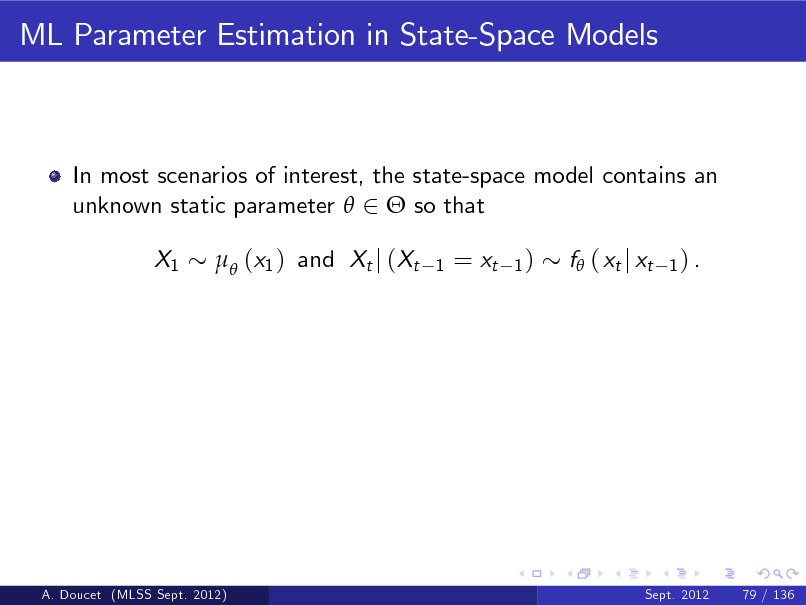 Slide: ML Parameter Estimation in State-Space Models  In most scenarios of interest, the state-space model contains an unknown static parameter  2  so that X1  (x1 ) and Xt j (Xt 1  = xt  1)  f ( xt j xt  1) .  A. Doucet (MLSS Sept. 2012)  Sept. 2012  79 / 136
