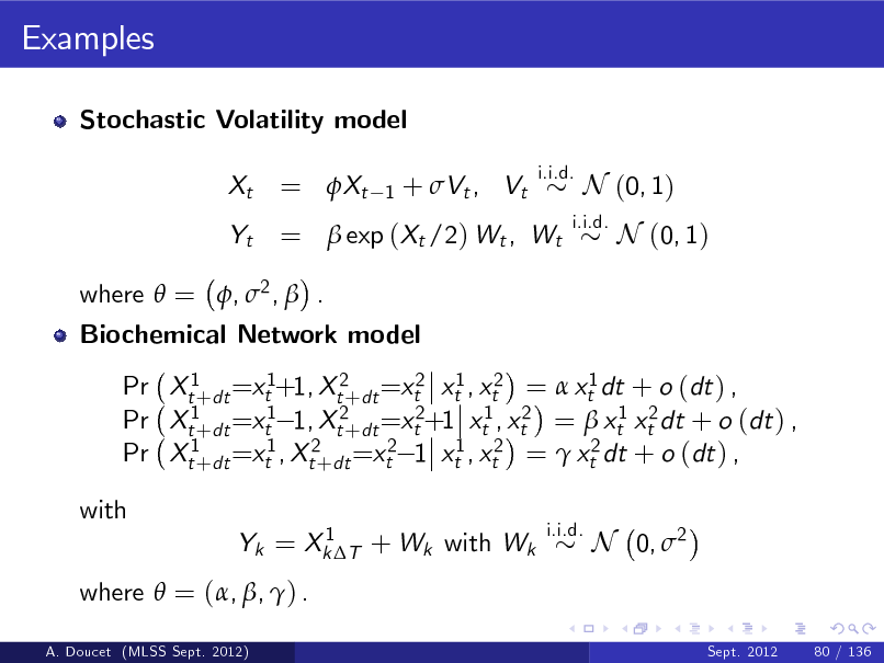 Slide: Examples Stochastic Volatility model Xt Yt  = Xt  1  + Vt , Vt  i.i.d.  =  exp (Xt /2) Wt , Wt  i.i.d.  N (0, 1) N (0, 1)  where  = , 2 ,  . Biochemical Network model Pr Xt1+dt =xt1+1, Xt2+dt =xt2 xt1 , xt2 =  xt1 dt + o (dt ) , Pr Xt1+dt =xt1 1, Xt2+dt =xt2+1 xt1 , xt2 =  xt1 xt2 dt + o (dt ) , Pr Xt1+dt =xt1 , Xt2+dt =xt2 1 xt1 , xt2 =  xt2 dt + o (dt ) , with 1 Yk = Xk T + Wk with Wk i.i.d.  N 0, 2 Sept. 2012 80 / 136  where  = (, , ) . A. Doucet (MLSS Sept. 2012)