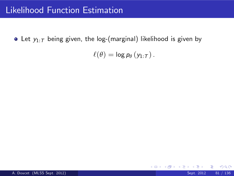Slide: Likelihood Function Estimation Let y1:T being given, the log-(marginal) likelihood is given by  `( ) = log p (y1:T ) .  A. Doucet (MLSS Sept. 2012)  Sept. 2012  81 / 136