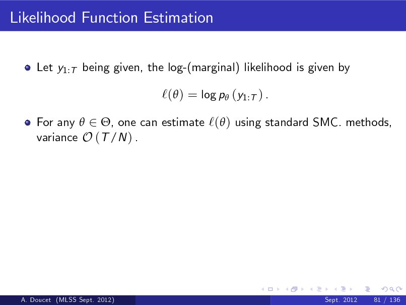 Slide: Likelihood Function Estimation Let y1:T being given, the log-(marginal) likelihood is given by  `( ) = log p (y1:T ) . For any  2 , one can estimate `( ) using standard SMC. methods, variance O (T /N ) .  A. Doucet (MLSS Sept. 2012)  Sept. 2012  81 / 136