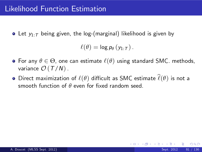 Slide: Likelihood Function Estimation Let y1:T being given, the log-(marginal) likelihood is given by  `( ) = log p (y1:T ) . For any  2 , one can estimate `( ) using standard SMC. methods, variance O (T /N ) . Direct maximization of `( ) di cult as SMC estimate b  ) is not a `( smooth function of  even for xed random seed.  A. Doucet (MLSS Sept. 2012)  Sept. 2012  81 / 136
