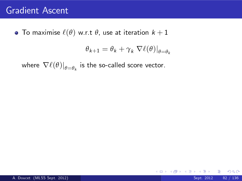 Slide: Gradient Ascent To maximise `( ) w.r.t , use at iteration k + 1  k +1 =  k + k r`( )j = k where r`( )j = k is the so-called score vector.  A. Doucet (MLSS Sept. 2012)  Sept. 2012  82 / 136
