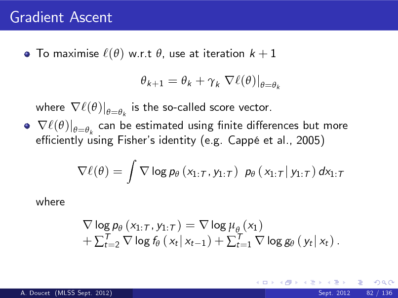 Slide: Gradient Ascent To maximise `( ) w.r.t , use at iteration k + 1  k +1 =  k + k r`( )j = k  r`( )j =k can be estimated using nite dierences but more e ciently using Fisher identity (e.g. Capp et al., 2005) s r`( ) = where Z  where r`( )j = k is the so-called score vector.  r log p (x1:T , y1:T ) p ( x1:T j y1:T ) dx1:T  r log p (x1:T , y1:T ) = r log  (x1 ) + T=2 r log f ( xt j xt 1 ) + T=1 r log g ( yt j xt ) . t t  A. Doucet (MLSS Sept. 2012)  Sept. 2012  82 / 136