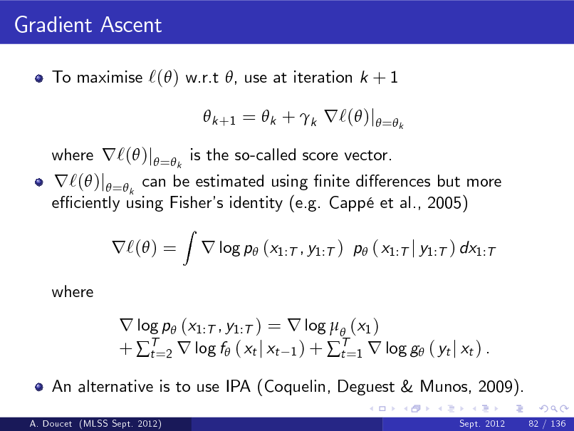 Slide: Gradient Ascent To maximise `( ) w.r.t , use at iteration k + 1  k +1 =  k + k r`( )j = k  r`( )j =k can be estimated using nite dierences but more e ciently using Fisher identity (e.g. Capp et al., 2005) s r`( ) = where Z  where r`( )j = k is the so-called score vector.  r log p (x1:T , y1:T ) p ( x1:T j y1:T ) dx1:T  r log p (x1:T , y1:T ) = r log  (x1 ) + T=2 r log f ( xt j xt 1 ) + T=1 r log g ( yt j xt ) . t t An alternative is to use IPA (Coquelin, Deguest & Munos, 2009). A. Doucet (MLSS Sept. 2012) Sept. 2012 82 / 136