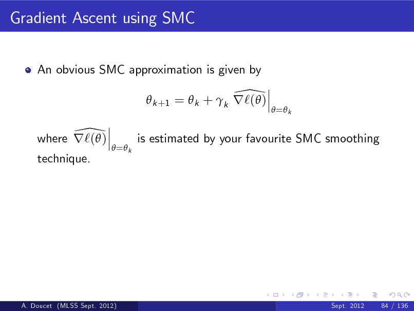 Slide: Gradient Ascent using SMC An obvious SMC approximation is given by  \  k +1 =  k + k r`( ) \ where r`( )  = k   = k  is estimated by your favourite SMC smoothing  technique.  A. Doucet (MLSS Sept. 2012)  Sept. 2012  84 / 136