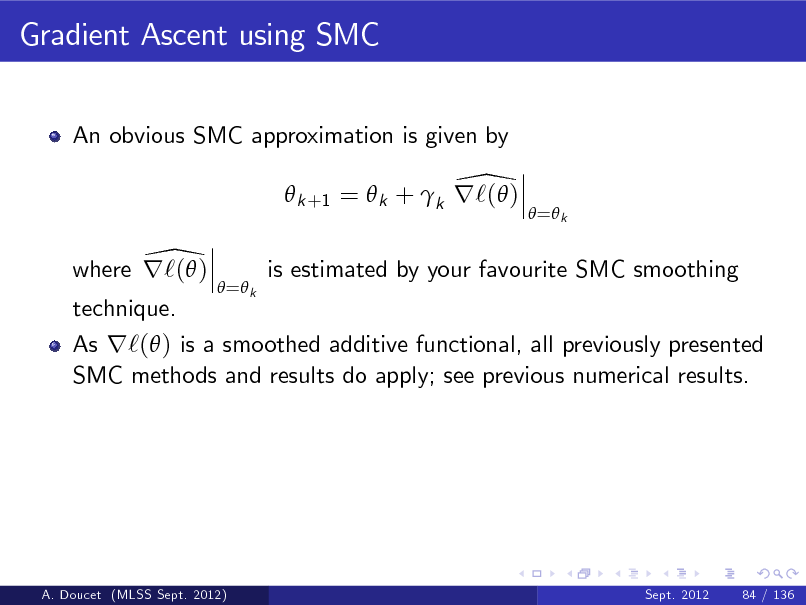 Slide: Gradient Ascent using SMC An obvious SMC approximation is given by  \  k +1 =  k + k r`( ) \ where r`( )  = k   = k  is estimated by your favourite SMC smoothing  technique.  As r`( ) is a smoothed additive functional, all previously presented SMC methods and results do apply; see previous numerical results.  A. Doucet (MLSS Sept. 2012)  Sept. 2012  84 / 136