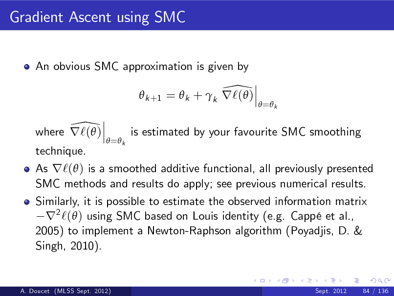 Slide: Gradient Ascent using SMC An obvious SMC approximation is given by  \  k +1 =  k + k r`( ) \ where r`( )  = k   = k  is estimated by your favourite SMC smoothing  technique.  As r`( ) is a smoothed additive functional, all previously presented SMC methods and results do apply; see previous numerical results. Similarly, it is possible to estimate the observed information matrix r2 `( ) using SMC based on Louis identity (e.g. Capp et al., 2005) to implement a Newton-Raphson algorithm (Poyadjis, D. & Singh, 2010).  A. Doucet (MLSS Sept. 2012)  Sept. 2012  84 / 136