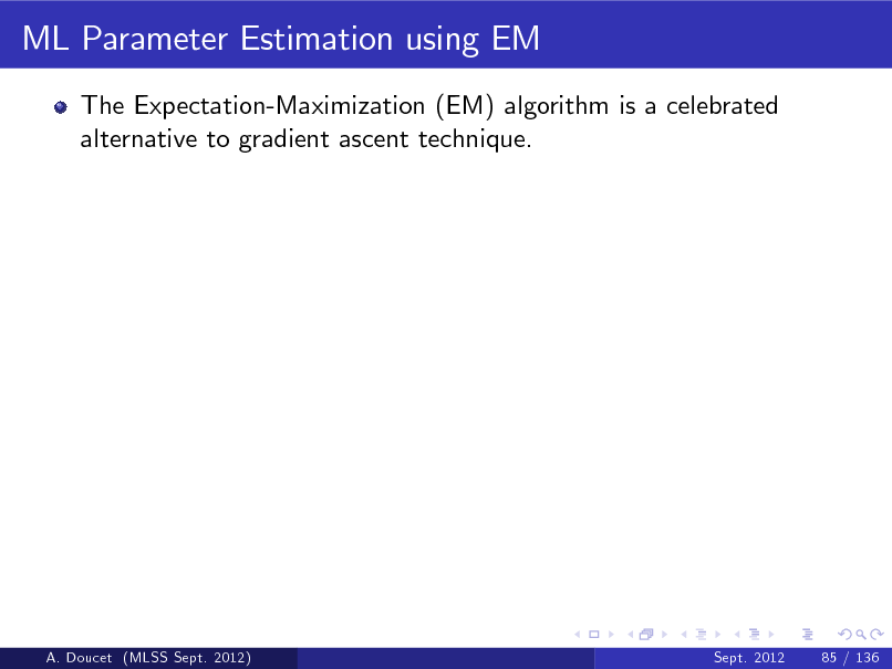 Slide: ML Parameter Estimation using EM The Expectation-Maximization (EM) algorithm is a celebrated alternative to gradient ascent technique.  A. Doucet (MLSS Sept. 2012)  Sept. 2012  85 / 136