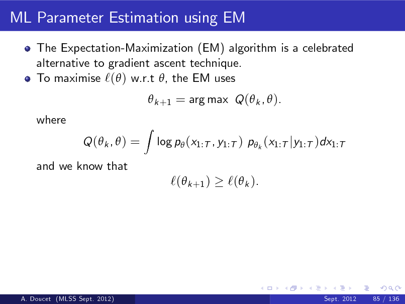 Slide: ML Parameter Estimation using EM The Expectation-Maximization (EM) algorithm is a celebrated alternative to gradient ascent technique. To maximise `( ) w.r.t , the EM uses  k +1 = arg max Q ( k ,  ). where Q ( k ,  ) = and we know that Z  log p (x1:T , y1:T ) p k (x1:T jy1:T )dx1:T  `( k +1 )  `( k ).  A. Doucet (MLSS Sept. 2012)  Sept. 2012  85 / 136