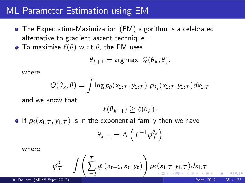 Slide: ML Parameter Estimation using EM The Expectation-Maximization (EM) algorithm is a celebrated alternative to gradient ascent technique. To maximise `( ) w.r.t , the EM uses  k +1 = arg max Q ( k ,  ). where Q ( k ,  ) = and we know that Z  log p (x1:T , y1:T ) p k (x1:T jy1:T )dx1:T  `( k +1 ) `( k ). If p (x1:T , y1:T ) is in the exponential family then we have  k +1 =  T where  T = A. Doucet (MLSS Sept. 2012)  1   Tk  Z  t =2    (xt  T  1 , xt , yt )  !  p (x1:T jy1:T )dx1:T Sept. 2012 85 / 136