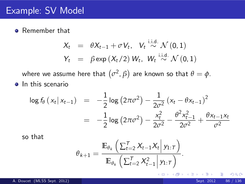 Slide: Example: SV Model Remember that Xt Yt i.i.d.  = Xt  1  + Vt , Vt  =  exp (Xt /2) Wt , Wt  i.i.d.  N (0, 1) N (0, 1)  where we assume here that 2 ,  are known so that  = . In this scenario log f ( xt j xt 1)  = =  1 log 22 2 1 log 22 2 E k E k T=2 Xt t  1 (xt xt 1 )2 22  2 xt2 1 xt2 xt 1 xt + 2 2 2 2 2 1 Xt 1  so that  k +1 = y1:T . y1:T Sept. 2012 86 / 136  T=2 Xt2 t  A. Doucet (MLSS Sept. 2012)