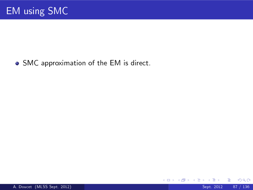 Slide: EM using SMC  SMC approximation of the EM is direct.  A. Doucet (MLSS Sept. 2012)  Sept. 2012  87 / 136