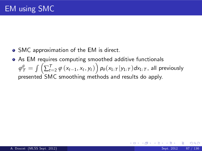 Slide: EM using SMC  SMC approximation of the EM is direct. As EM requires computing smoothed additive functionals R  T = T=2  (xt 1 , xt , yt ) p (x1:T jy1:T )dx1:T , all previously t presented SMC smoothing methods and results do apply.  A. Doucet (MLSS Sept. 2012)  Sept. 2012  87 / 136