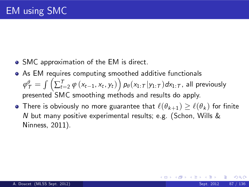 Slide: EM using SMC  SMC approximation of the EM is direct. As EM requires computing smoothed additive functionals R  T = T=2  (xt 1 , xt , yt ) p (x1:T jy1:T )dx1:T , all previously t presented SMC smoothing methods and results do apply.  There is obviously no more guarantee that `( k +1 ) `( k ) for nite N but many positive experimental results; e.g. (Schon, Wills & Ninness, 2011).  A. Doucet (MLSS Sept. 2012)  Sept. 2012  87 / 136
