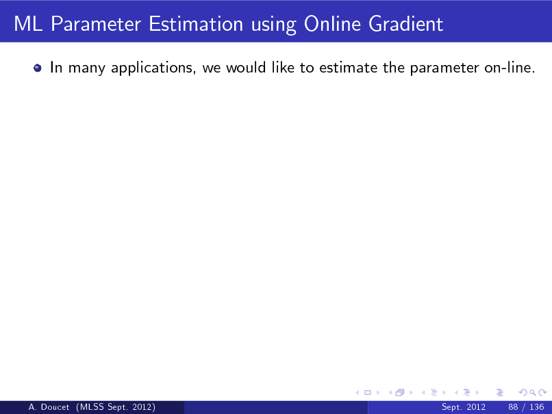 Slide: ML Parameter Estimation using Online Gradient In many applications, we would like to estimate the parameter on-line.  A. Doucet (MLSS Sept. 2012)  Sept. 2012  88 / 136