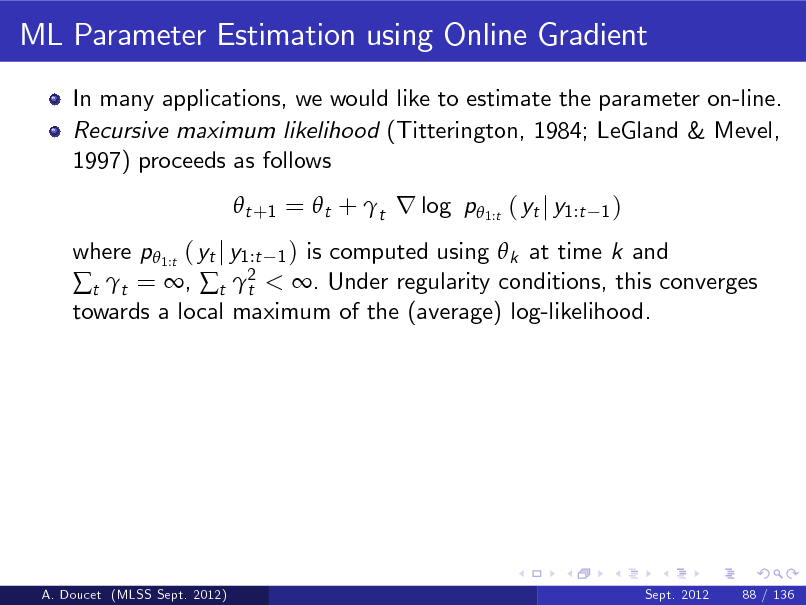 Slide: ML Parameter Estimation using Online Gradient In many applications, we would like to estimate the parameter on-line. Recursive maximum likelihood (Titterington, 1984; LeGland & Mevel, 1997) proceeds as follows  t +1 =  t + t r log p 1:t ( yt j y1:t 1)  where p 1:t ( yt j y1:t 1 ) is computed using  k at time k and t t = , t 2 < . Under regularity conditions, this converges t towards a local maximum of the (average) log-likelihood.  A. Doucet (MLSS Sept. 2012)  Sept. 2012  88 / 136