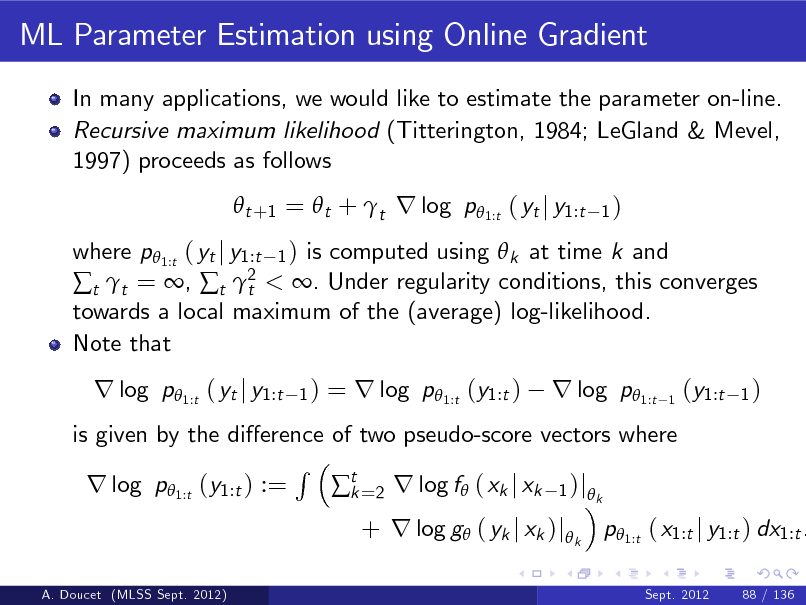 Slide: ML Parameter Estimation using Online Gradient In many applications, we would like to estimate the parameter on-line. Recursive maximum likelihood (Titterington, 1984; LeGland & Mevel, 1997) proceeds as follows  t +1 =  t + t r log p 1:t ( yt j y1:t 1)  where p 1:t ( yt j y1:t 1 ) is computed using  k at time k and t t = , t 2 < . Under regularity conditions, this converges t towards a local maximum of the (average) log-likelihood. Note that  r log p1:t ( yt j y1:t  1)  = r log p1:t (y1:t )  r log p1:t  1  (y1:t  1)  is given by the dierence of two pseudo-score vectors where R r log p1:t (y1:t ) := t =2 r log f ( xk j xk 1 )j k k A. Doucet (MLSS Sept. 2012)  + r log g ( yk j xk )jk p1:t ( x1:t j y1:t ) dx1:t . Sept. 2012 88 / 136