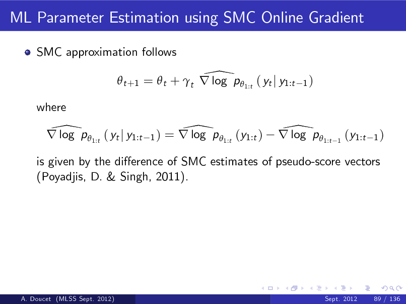 Slide: ML Parameter Estimation using SMC Online Gradient SMC approximation follows  \  t +1 =  t + t r log p  1:t ( yt j y1:t where  1)  \ r log p 1:t ( yt j y1:t  1)  \ = r log p 1:t (y1:t )  \ r log p 1:t  1  (y1:t  1)  is given by the dierence of SMC estimates of pseudo-score vectors (Poyadjis, D. & Singh, 2011).  A. Doucet (MLSS Sept. 2012)  Sept. 2012  89 / 136
