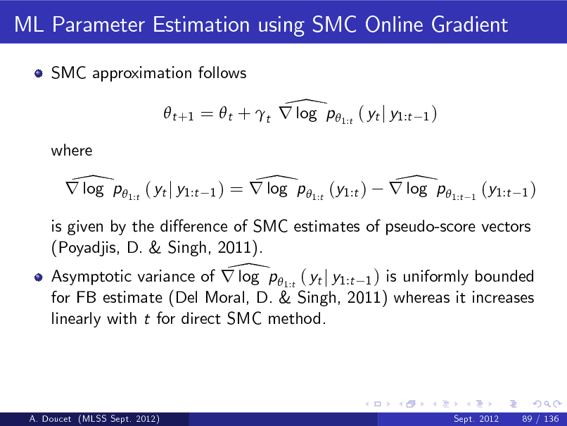 Slide: ML Parameter Estimation using SMC Online Gradient SMC approximation follows  \  t +1 =  t + t r log p  1:t ( yt j y1:t where  1)  \ r log p 1:t ( yt j y1:t  1)  \ = r log p 1:t (y1:t )  \ r log p 1:t  1  (y1:t  1)  is given by the dierence of SMC estimates of pseudo-score vectors (Poyadjis, D. & Singh, 2011). \ Asymptotic variance of r log p  1:t ( yt j y1:t 1 ) is uniformly bounded for FB estimate (Del Moral, D. & Singh, 2011) whereas it increases linearly with t for direct SMC method.  A. Doucet (MLSS Sept. 2012)  Sept. 2012  89 / 136