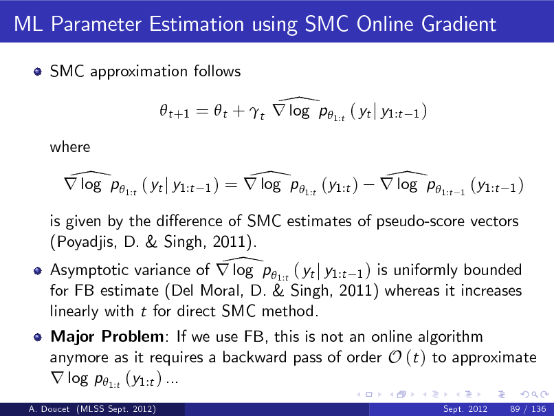 Slide: ML Parameter Estimation using SMC Online Gradient SMC approximation follows  \  t +1 =  t + t r log p  1:t ( yt j y1:t where  1)  \ r log p 1:t ( yt j y1:t  1)  \ = r log p 1:t (y1:t )  \ r log p 1:t  1  (y1:t  1)  is given by the dierence of SMC estimates of pseudo-score vectors (Poyadjis, D. & Singh, 2011). \ Asymptotic variance of r log p  1:t ( yt j y1:t 1 ) is uniformly bounded for FB estimate (Del Moral, D. & Singh, 2011) whereas it increases linearly with t for direct SMC method. Major Problem: If we use FB, this is not an online algorithm anymore as it requires a backward pass of order O (t ) to approximate r log p1:t (y1:t ) ... A. Doucet (MLSS Sept. 2012) Sept. 2012 89 / 136