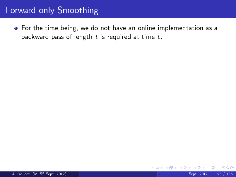 Slide: Forward only Smoothing For the time being, we do not have an online implementation as a backward pass of length t is required at time t.  A. Doucet (MLSS Sept. 2012)  Sept. 2012  93 / 136