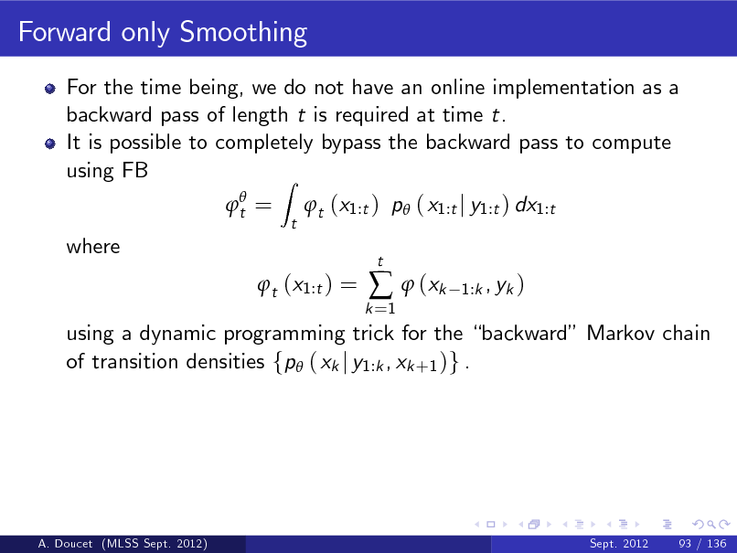 Slide: Forward only Smoothing For the time being, we do not have an online implementation as a backward pass of length t is required at time t. It is possible to completely bypass the backward pass to compute using FB Z  t = t  t (x1:t ) p ( x1:t j y1:t ) dx1:t  where  t (x1:t ) =  k =1    (xk  t  1:k , yk )  using a dynamic programming trick for the backward Markov chain of transition densities fp ( xk j y1:k , xk +1 )g .  A. Doucet (MLSS Sept. 2012)  Sept. 2012  93 / 136