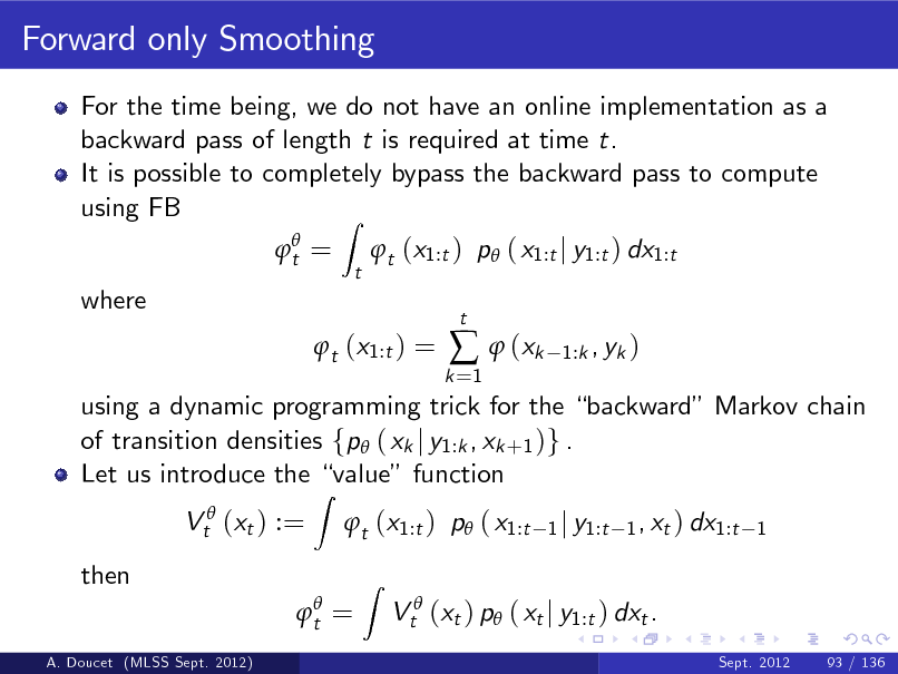 Slide: Forward only Smoothing For the time being, we do not have an online implementation as a backward pass of length t is required at time t. It is possible to completely bypass the backward pass to compute using FB Z  t = t  t (x1:t ) p ( x1:t j y1:t ) dx1:t  where  t (x1:t ) =  k =1    (xk  t  1:k , yk )  using a dynamic programming trick for the backward Markov chain of transition densities fp ( xk j y1:k , xk +1 )g . Let us introduce the value function Vt (xt ) := then A. Doucet (MLSS Sept. 2012)  Z  t (x1:t ) p ( x1:t Z  1 j y1:t 1 , xt ) dx1:t 1   t =  Vt (xt ) p ( xt j y1:t ) dxt . Sept. 2012 93 / 136