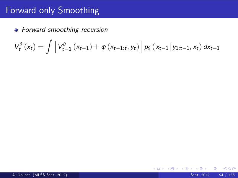 Slide: Forward only Smoothing Forward smoothing recursion Z h Vt 1 (xt 1 ) +  (xt Vt (xt ) = i , yt ) p ( xt 1:t  1 j y1:t 1 , xt ) dxt 1  A. Doucet (MLSS Sept. 2012)  Sept. 2012  94 / 136
