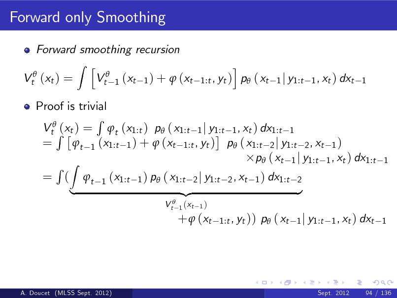 Slide: Forward only Smoothing Forward smoothing recursion Z h Vt 1 (xt 1 ) +  (xt Vt (xt ) = i , yt ) p ( xt 1:t  1 j y1:t 1 , xt ) dxt 1  Proof is trivial R VtR(xt ) = t (x1:t ) p ( x1:t 1 j y1:t 1 , xt ) dx1:t 1 = t 1 (x1:t 1 ) +  (xt 1:t , yt ) p ( x1:t 2 j y1:t 2 , xt 1 ) p ( xt 1 j y1:t 1 , xt ) dx1:t R Z = ( t 1 (x1:t 1 ) p ( x1:t 2 j y1:t 2 , xt 1 ) dx1:t 2 {z } | V t 1 (xt 1)  1  +  (xt  1:t , yt ))  p ( xt  1 j y1:t 1 , xt ) dxt 1  A. Doucet (MLSS Sept. 2012)  Sept. 2012  94 / 136