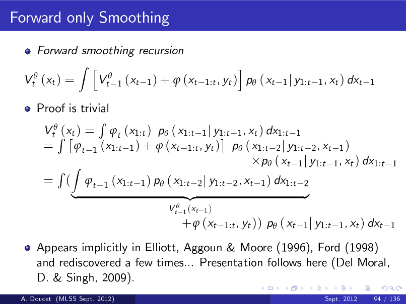 Slide: Forward only Smoothing Forward smoothing recursion Z h Vt 1 (xt 1 ) +  (xt Vt (xt ) = i , yt ) p ( xt 1:t  1 j y1:t 1 , xt ) dxt 1  Proof is trivial R VtR(xt ) = t (x1:t ) p ( x1:t 1 j y1:t 1 , xt ) dx1:t 1 = t 1 (x1:t 1 ) +  (xt 1:t , yt ) p ( x1:t 2 j y1:t 2 , xt 1 ) p ( xt 1 j y1:t 1 , xt ) dx1:t R Z = ( t 1 (x1:t 1 ) p ( x1:t 2 j y1:t 2 , xt 1 ) dx1:t 2 {z } | V t 1 (xt 1)  1  +  (xt  1:t , yt ))  p ( xt  1 j y1:t 1 , xt ) dxt 1  Appears implicitly in Elliott, Aggoun & Moore (1996), Ford (1998) and rediscovered a few times... Presentation follows here (Del Moral, D. & Singh, 2009). A. Doucet (MLSS Sept. 2012) Sept. 2012 94 / 136