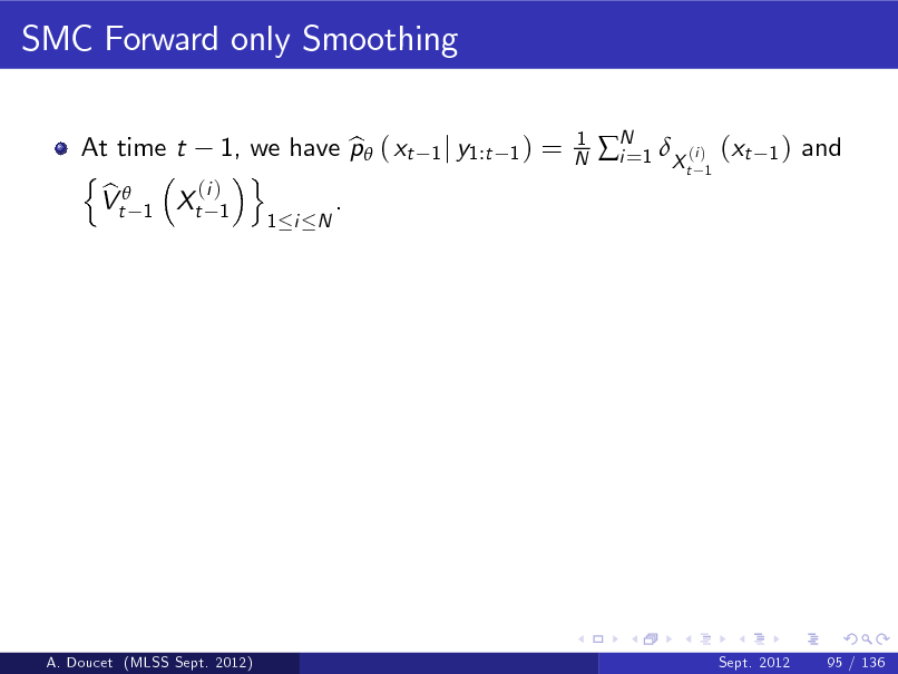 Slide: SMC Forward only Smoothing At time t 1, we have p ( xt b n o (i ) b Vt 1 Xt 1 . 1 i N 1 j y1:t 1 )  =  1 N  N 1 X (i ) (xt i= t 1  1)  and  A. Doucet (MLSS Sept. 2012)  Sept. 2012  95 / 136